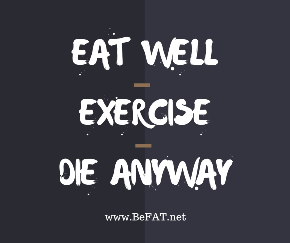 Eat Well. Exercise. Die Anyway. www.befat.net