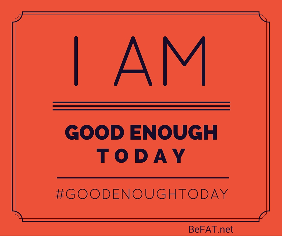 Good Enough Today www.befat.net