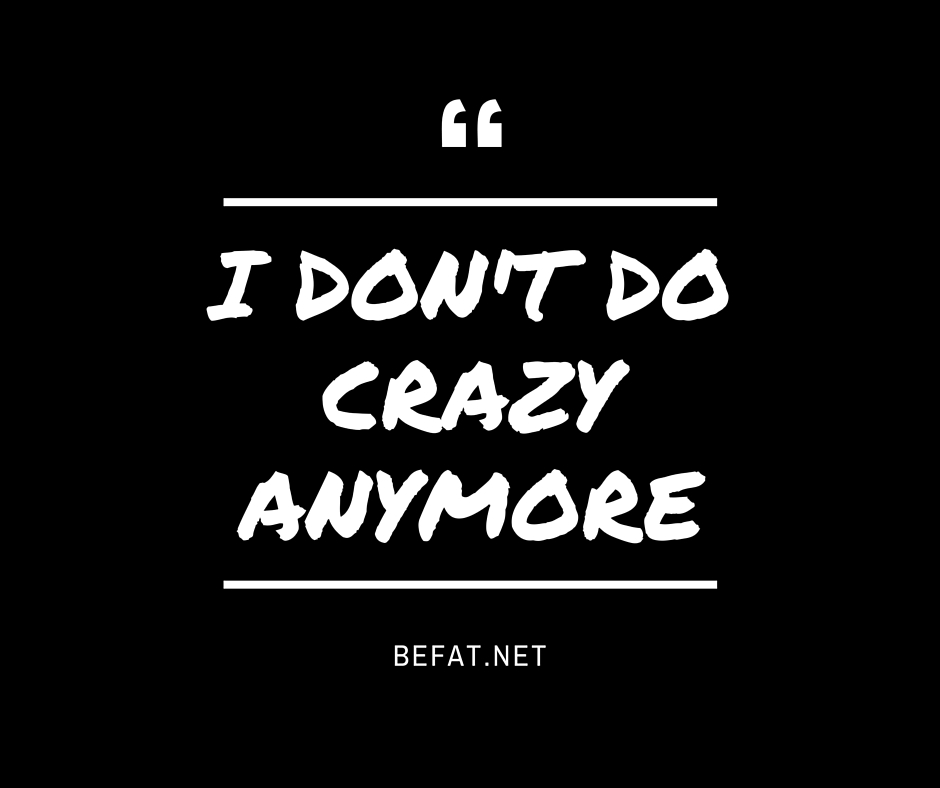 I Don't Do Crazy Anymorewww.befat.net