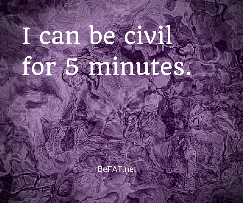befat.net I can be civil for five minutes