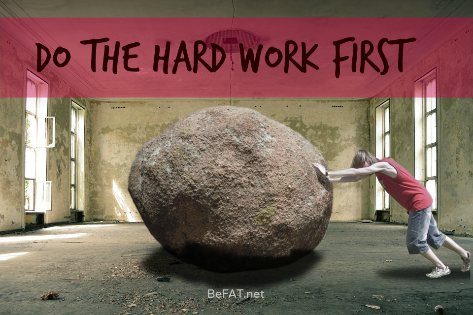 www.befat.net Do the hard work first. Work graphic