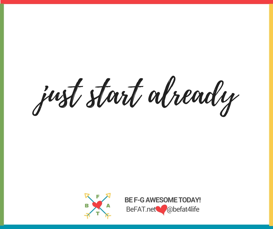 Just Start Already/quotes/images/www.befat.net/Stephanie DelTorchio/8.18.2016