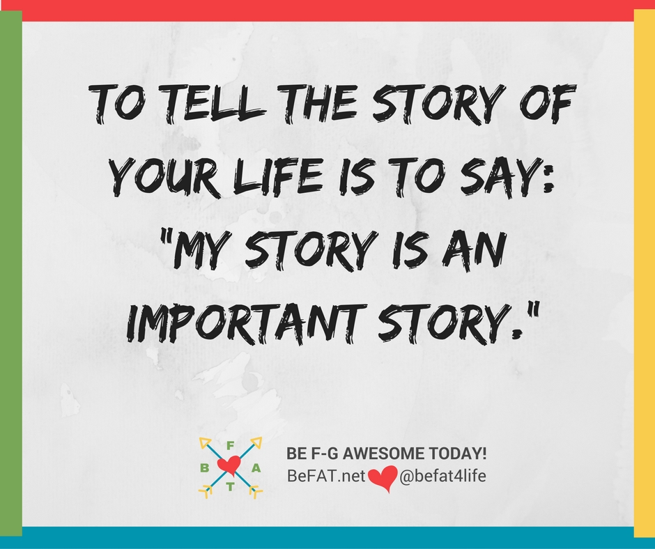 Everybody has a story/To tell the story of your life/www.befat.net/Stephanie DelTorchio/8.20.2016