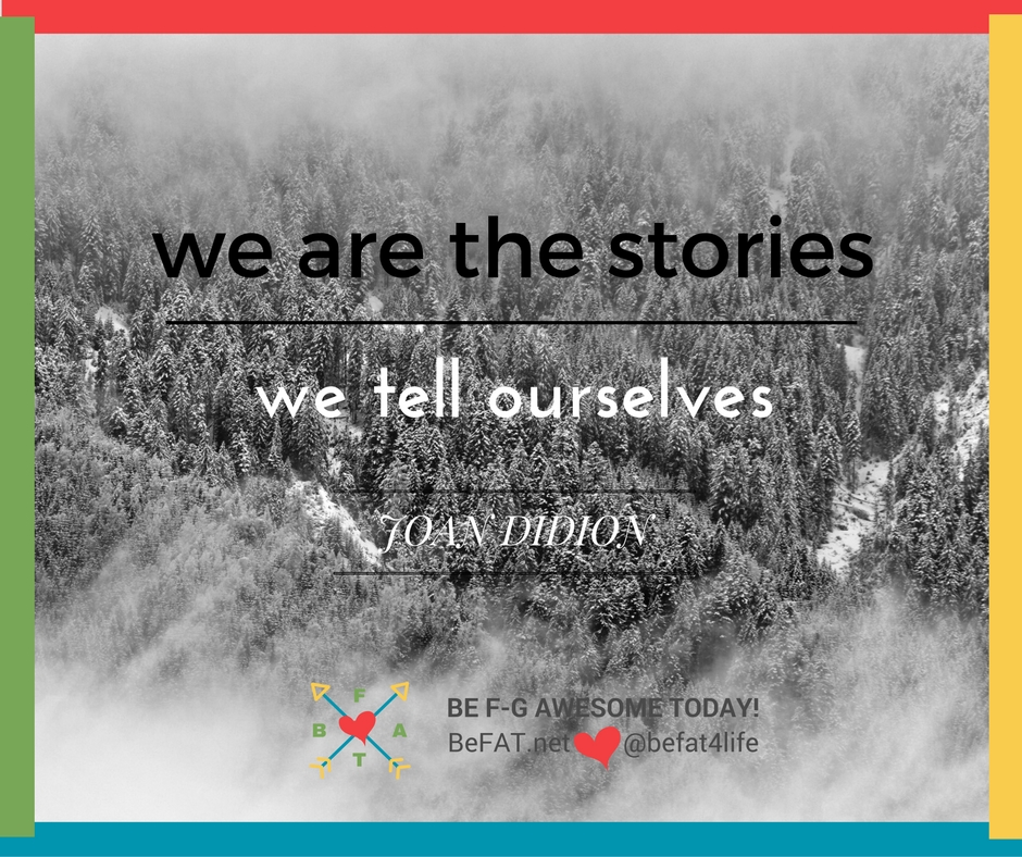 we are the stories we tell ourselves/Joan Didion quote/www.befat.net/8.8.2016