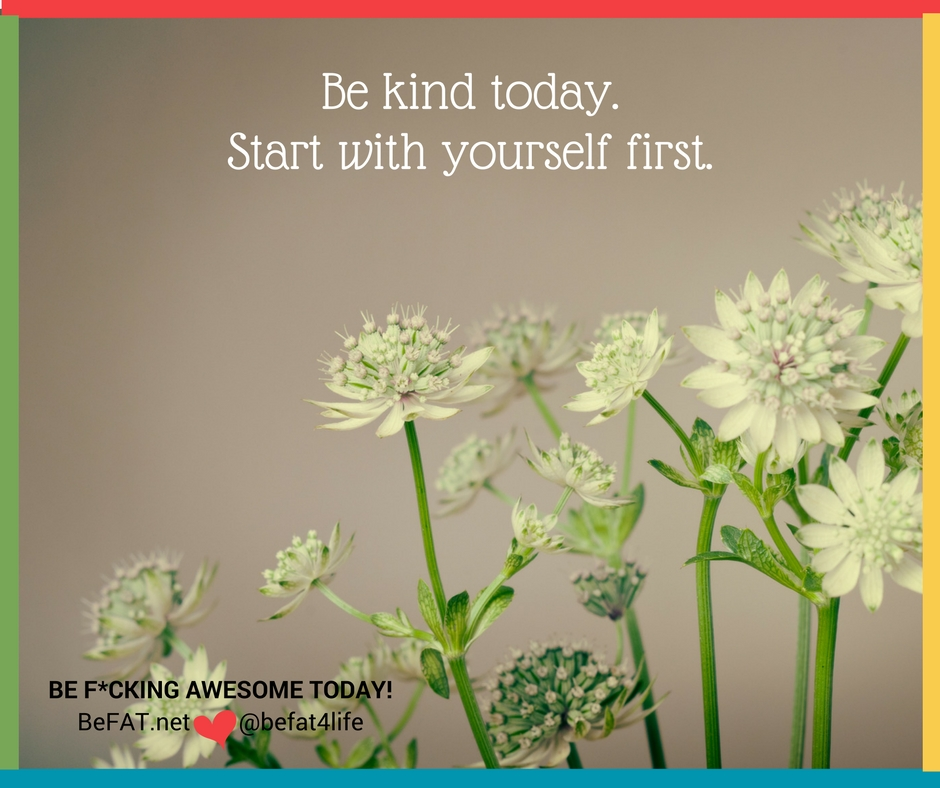 Be Kind Today. kindness quote. be kind to yourself. Stephanie DelTorchio www.befat.net