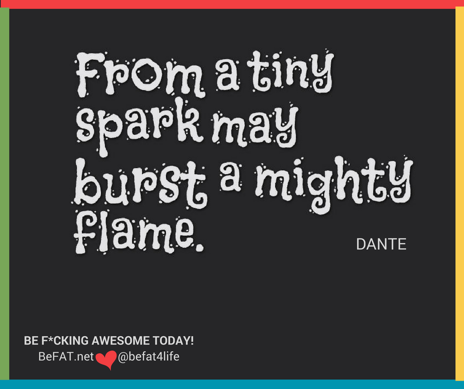 From a tiny spark may burst forth a mighty flame/Stephanie DelTorchio/motivation/inspiration/www.befat.net/11.10.2016