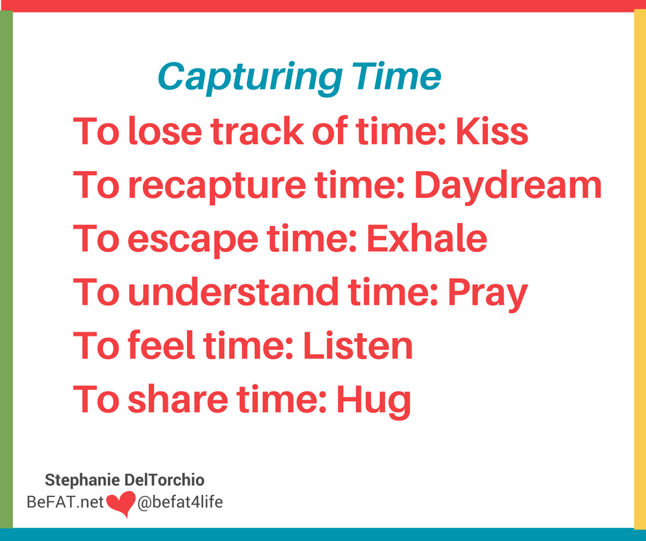 capturing time/carpe diems quotes/stopping time/www.befat.net/Stephanie DelTorchio