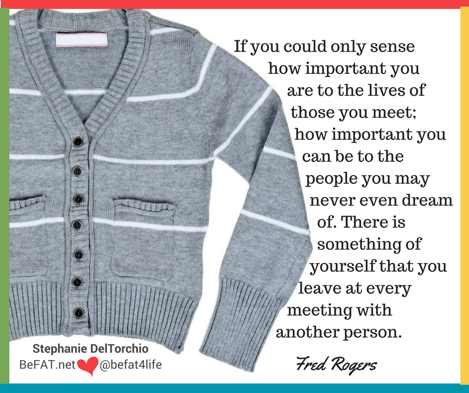 Fred Rogers quote on self-love/www.befat.net/self-love/self-love messages/Stephanie DelTorchio