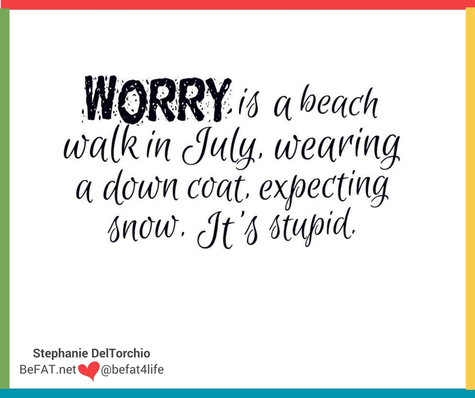 Quotes on worrying/funny quotes worry/www.befat.net/Stephanie DelTorchio