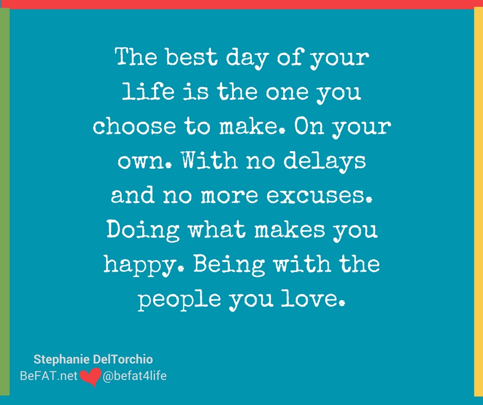 Best day of your life quotes/www.befat.net/Stephanie DelTorchio
