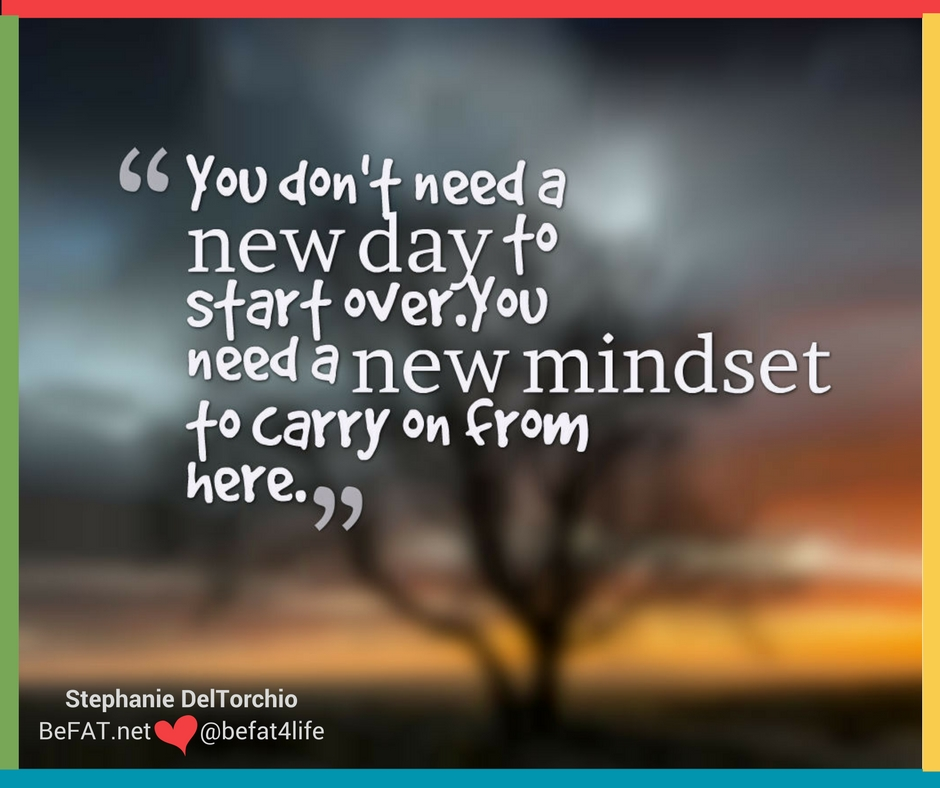 Starting over with a new mindset/starting over/www.befat.net/Stephanie DelTorchio/inspirational quote