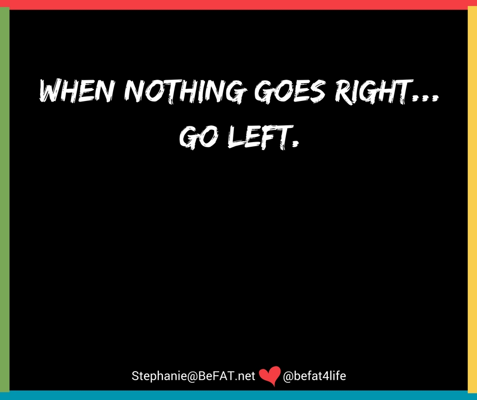 Quote: When nothing goes right,go left. www.befat.net|Stephanie DelTorchio|funny life quotes|when nothing goes right