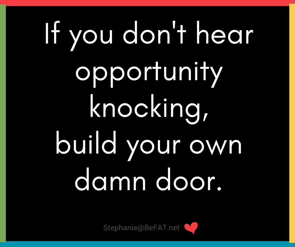Motivation quotes | If you don't hear opportunity knocking, build your own door | www.befat.net | Stephanie DelTorchio | 2.27.2017