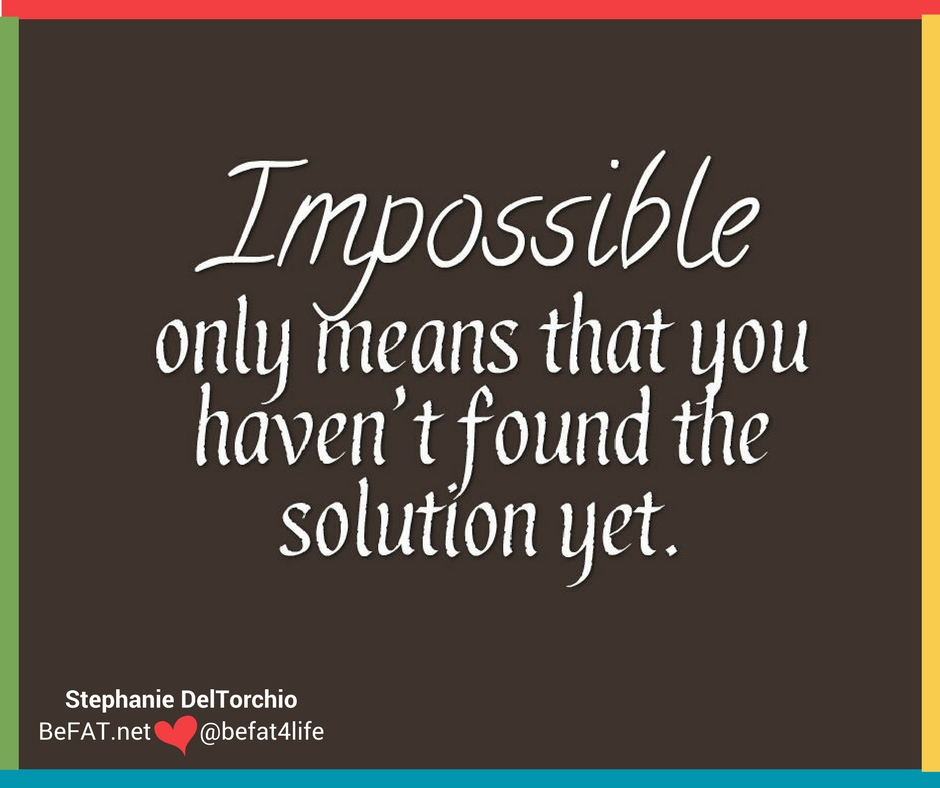 Impossible only means that you haven't found the solution yet,quote of the day,quote,life quotes,inspirational quote,www.befat.net,Stephanie DelTorchio