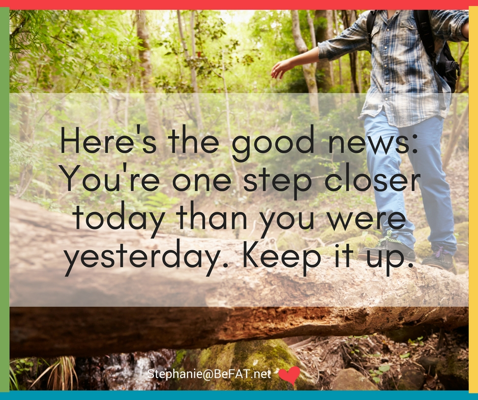 """Quote: """"Here's the good news: You're one step closer today than you were yesterday. Keep it up."""" 