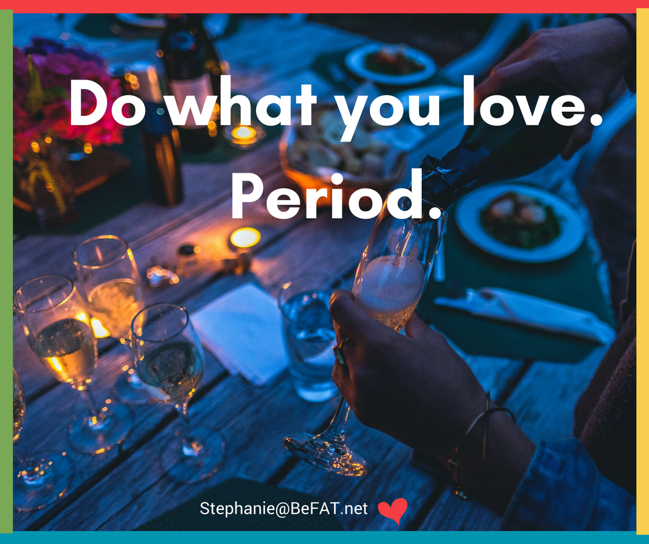 Do what you love. Period.