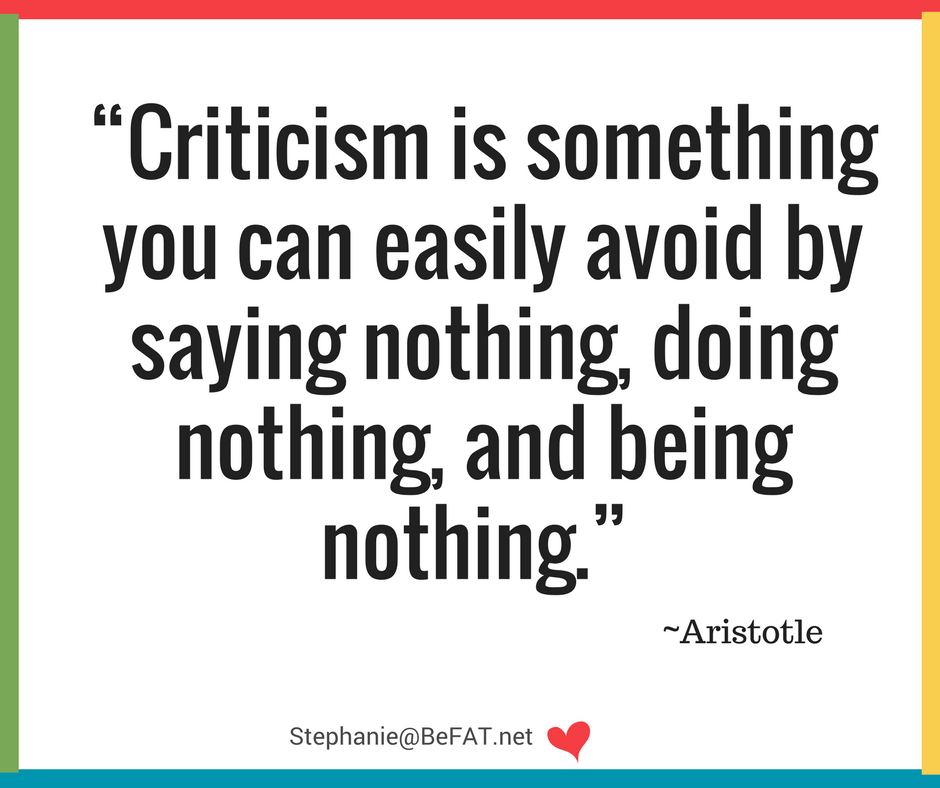 """Criticism is something you can easily avoid by saying nothing, doing nothing, and being nothing."" ~Aristotle"