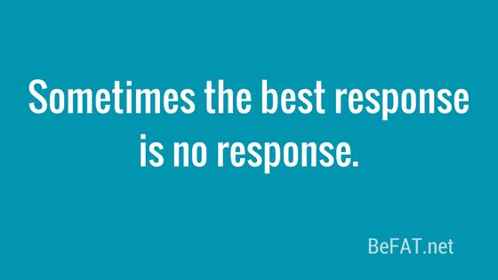Sometimes the best response is no response. www.befat.net