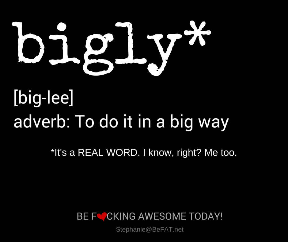 FUNNY QUOTE: Bigly* pronounced: big-lee. An adverb meaning to do it in a big way. *It's a real word. I know, right? Me too.