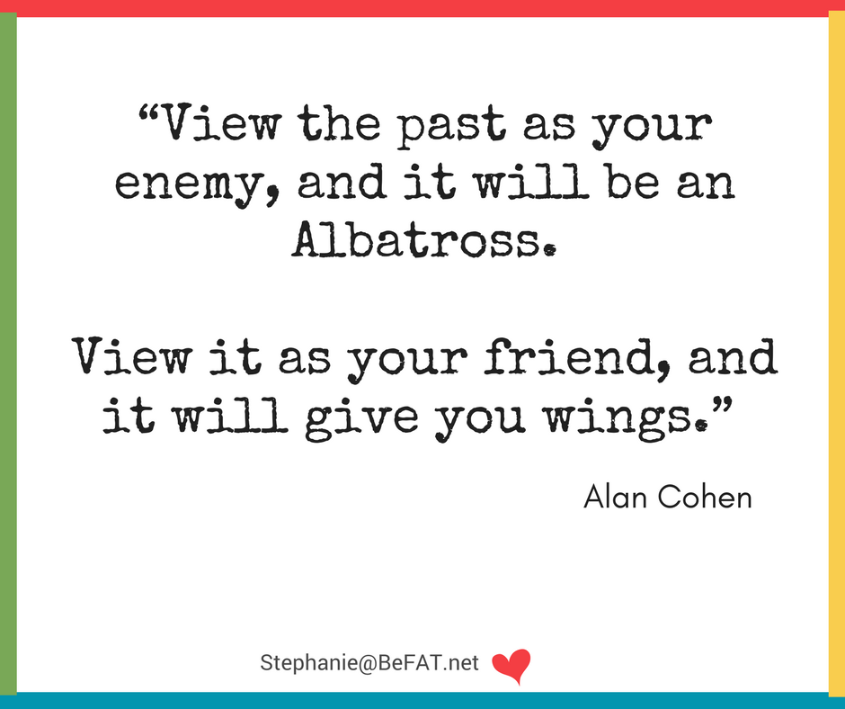 Alan Cohen quote:View the past as your enemy, and it will be an Albatross. View it as your friend, and it will give you wings.jpg