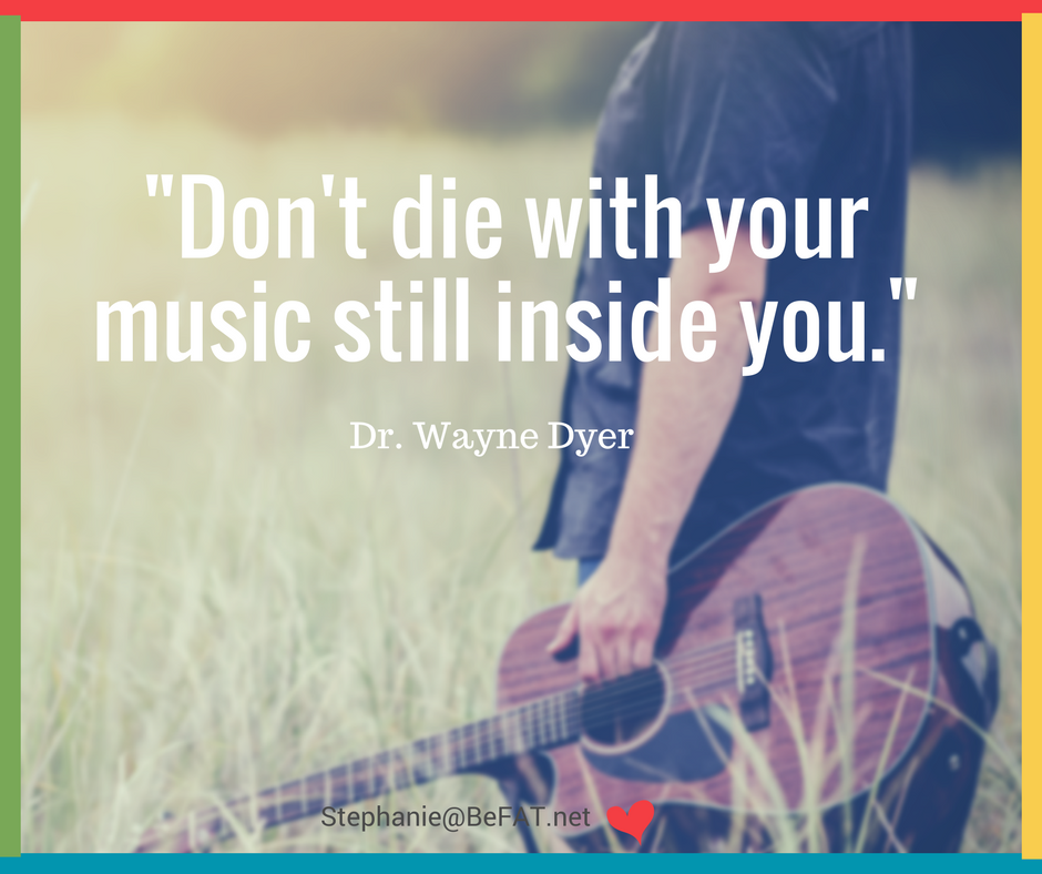 Don't die with your music still inside you. Dr. Wayne Dyer quote.jpg