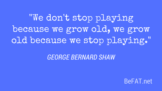 George Bernard Shaw quote on stop playing and growing old/www.befat.net laughter-fun-play-adults