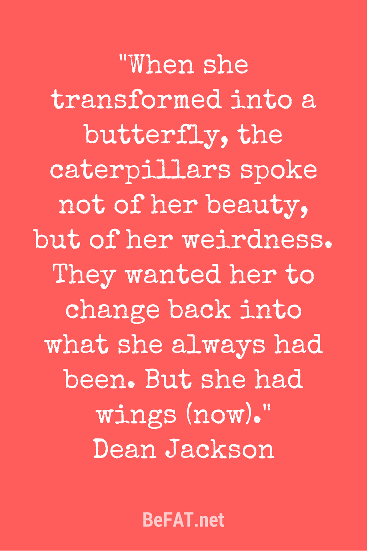 Dean Jackson quote on transformation using the butterfly analogy from the blog post: 5 things to tell yourself when nobody gets why you want to do THAT by Stephanie DelTorchio www.befat.net