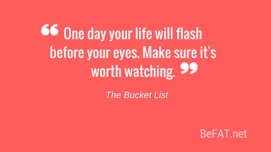 Quote from The Bucket List/create anti-bucket list/www.befat.net/10-lists-prove-life-doesnt-suck-inspiration